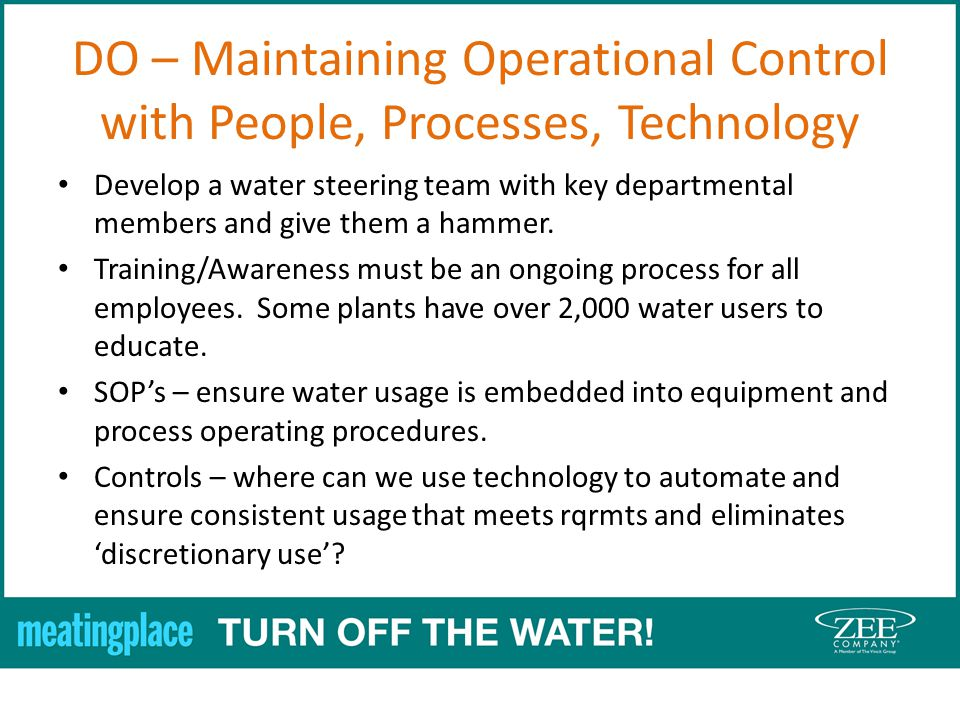 DO – Maintaining Operational Control with People, Processes, Technology Develop a water steering team with key departmental members and give them a hammer.