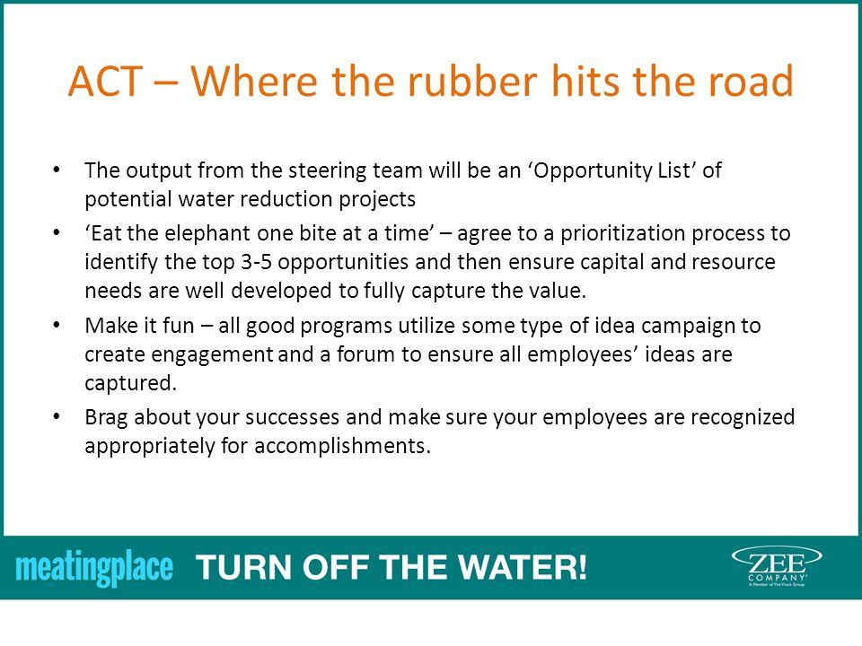 ACT – Where the rubber hits the road The output from the steering team will be an Opportunity List of potential water reduction projects Eat the elephant one bite at a time – agree to a prioritization process to identify the top 3-5 opportunities and then ensure capital and resource needs are well developed to fully capture the value.