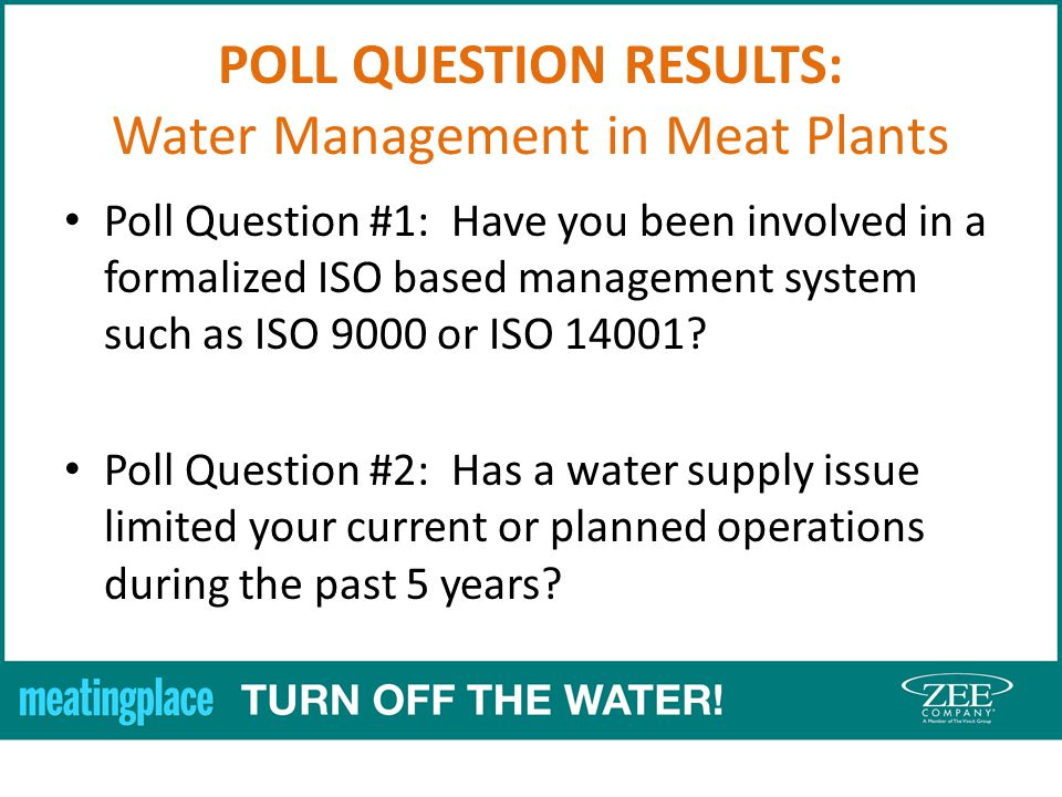 POLL QUESTION RESULTS: Water Management in Meat Plants Poll Question #1: Have you been involved in a formalized ISO based management system such as ISO 9000 or ISO 14001.