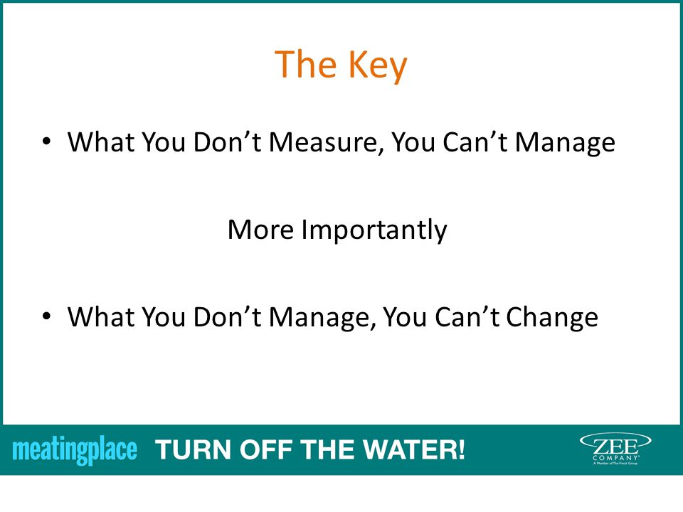 The Key What You Dont Measure, You Cant Manage More Importantly What You Dont Manage, You Cant Change