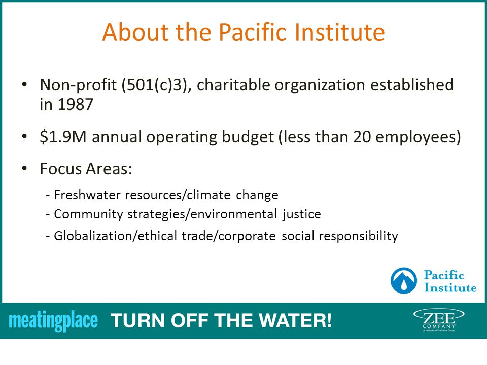 Non-profit (501(c)3), charitable organization established in 1987 $1.9M annual operating budget (less than 20 employees) Focus Areas: - Freshwater resources/climate change - Community strategies/environmental justice - Globalization/ethical trade/corporate social responsibility About the Pacific Institute