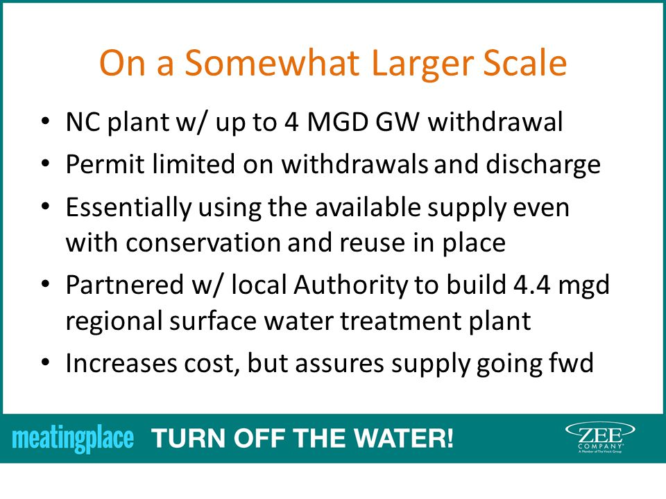 On a Somewhat Larger Scale NC plant w/ up to 4 MGD GW withdrawal Permit limited on withdrawals and discharge Essentially using the available supply even with conservation and reuse in place Partnered w/ local Authority to build 4.4 mgd regional surface water treatment plant Increases cost, but assures supply going fwd