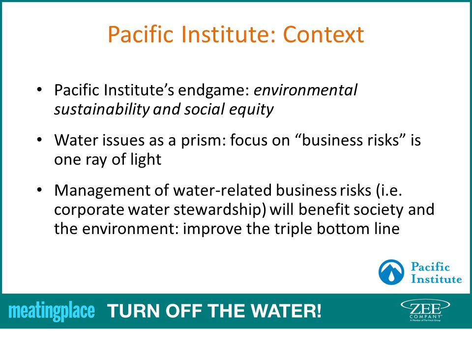 Pacific Institute: Context Pacific Institutes endgame: environmental sustainability and social equity Water issues as a prism: focus on business risks is one ray of light Management of water-related business risks (i.e.