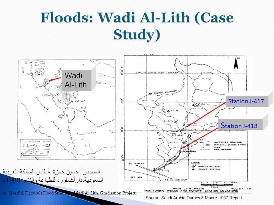 Wadi Al-Lith المصدر :حسين حمزة ،أطلس المملكة العربية السعودية،دارأكسفورد للطباعة والنشر،1980م Station J-417 S tation J-418 Source: Saudi Arabia Dames & Moore 1987 Report Al-Mestihi, F.(2008) Flood Studies in Wadi Al-Lith, Graduation Project.
