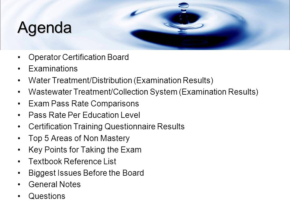 Agenda Operator Certification Board Examinations Water Treatment/Distribution (Examination Results) Wastewater Treatment/Collection System (Examination Results) Exam Pass Rate Comparisons Pass Rate Per Education Level Certification Training Questionnaire Results Top 5 Areas of Non Mastery Key Points for Taking the Exam Textbook Reference List Biggest Issues Before the Board General Notes Questions