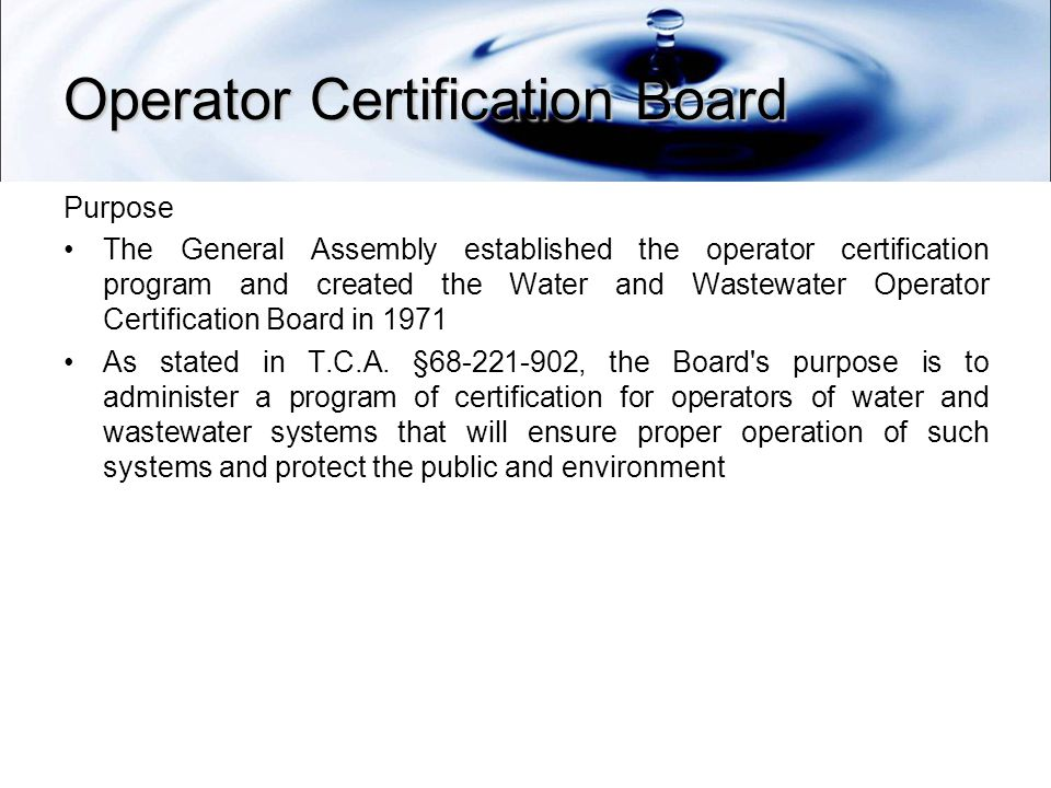 Operator Certification Board Purpose The General Assembly established the operator certification program and created the Water and Wastewater Operator Certification Board in 1971 As stated in T.C.A.