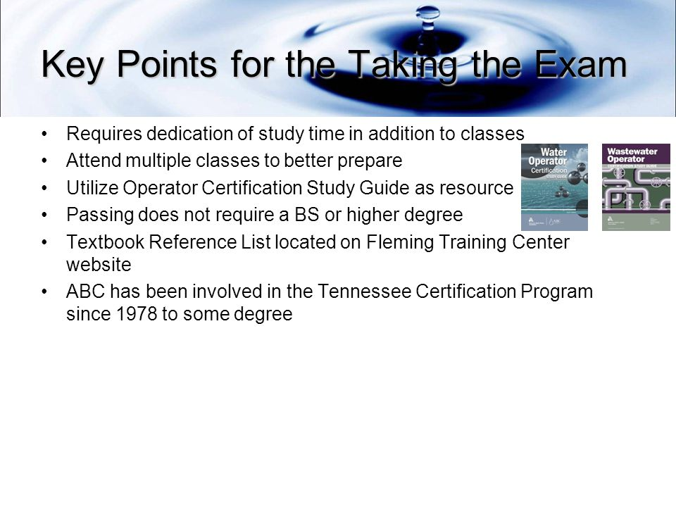 Key Points for the Taking the Exam Requires dedication of study time in addition to classes Attend multiple classes to better prepare Utilize Operator Certification Study Guide as resource Passing does not require a BS or higher degree Textbook Reference List located on Fleming Training Center website ABC has been involved in the Tennessee Certification Program since 1978 to some degree