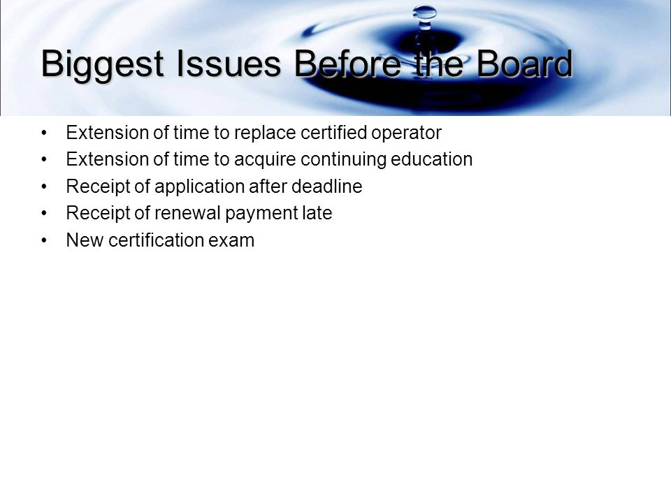 Biggest Issues Before the Board Extension of time to replace certified operator Extension of time to acquire continuing education Receipt of application after deadline Receipt of renewal payment late New certification exam
