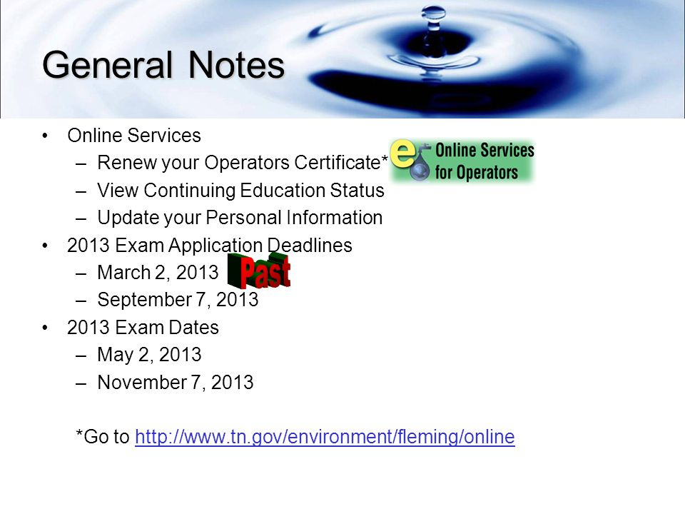 General Notes Online Services –Renew your Operators Certificate* –View Continuing Education Status –Update your Personal Information 2013 Exam Application Deadlines –March 2, 2013 –September 7, Exam Dates –May 2, 2013 –November 7, 2013 *Go to