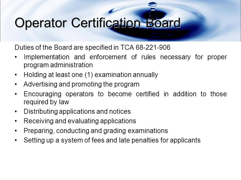 Operator Certification Board Duties of the Board are specified in TCA Implementation and enforcement of rules necessary for proper program administration Holding at least one (1) examination annually Advertising and promoting the program Encouraging operators to become certified in addition to those required by law Distributing applications and notices Receiving and evaluating applications Preparing, conducting and grading examinations Setting up a system of fees and late penalties for applicants