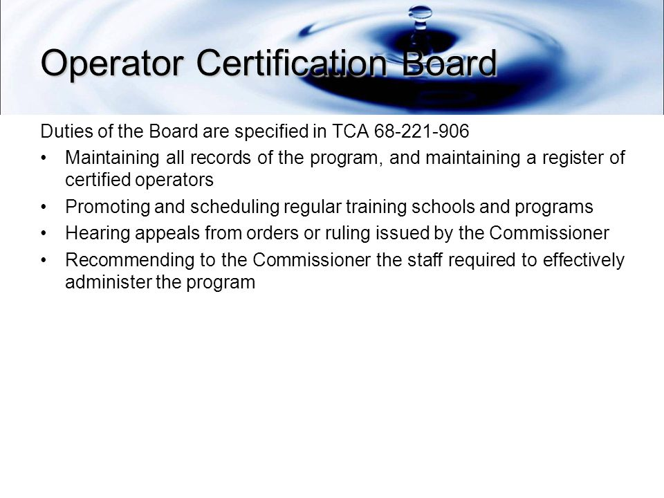 Operator Certification Board Duties of the Board are specified in TCA Maintaining all records of the program, and maintaining a register of certified operators Promoting and scheduling regular training schools and programs Hearing appeals from orders or ruling issued by the Commissioner Recommending to the Commissioner the staff required to effectively administer the program