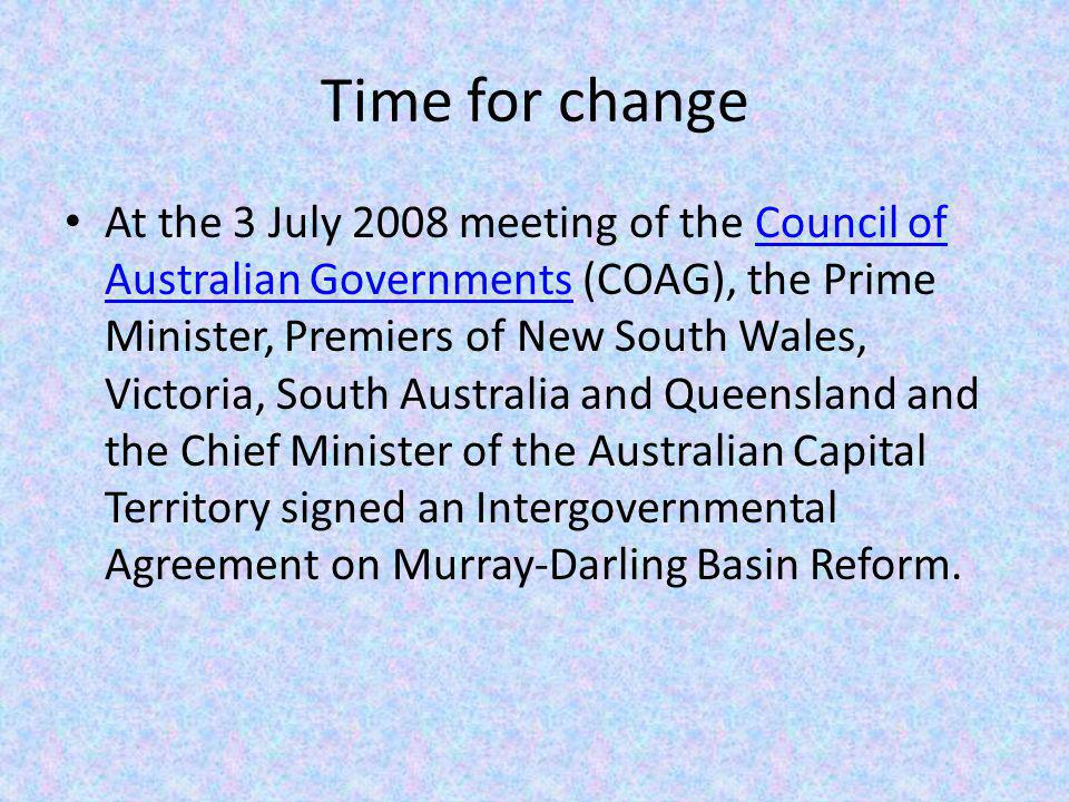Time for change At the 3 July 2008 meeting of the Council of Australian Governments (COAG), the Prime Minister, Premiers of New South Wales, Victoria, South Australia and Queensland and the Chief Minister of the Australian Capital Territory signed an Intergovernmental Agreement on Murray-Darling Basin Reform.Council of Australian Governments