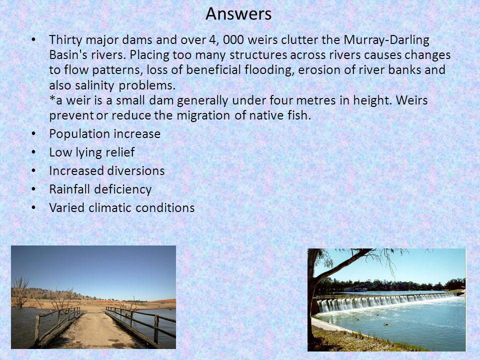 Answers Thirty major dams and over 4, 000 weirs clutter the Murray-Darling Basin s rivers.