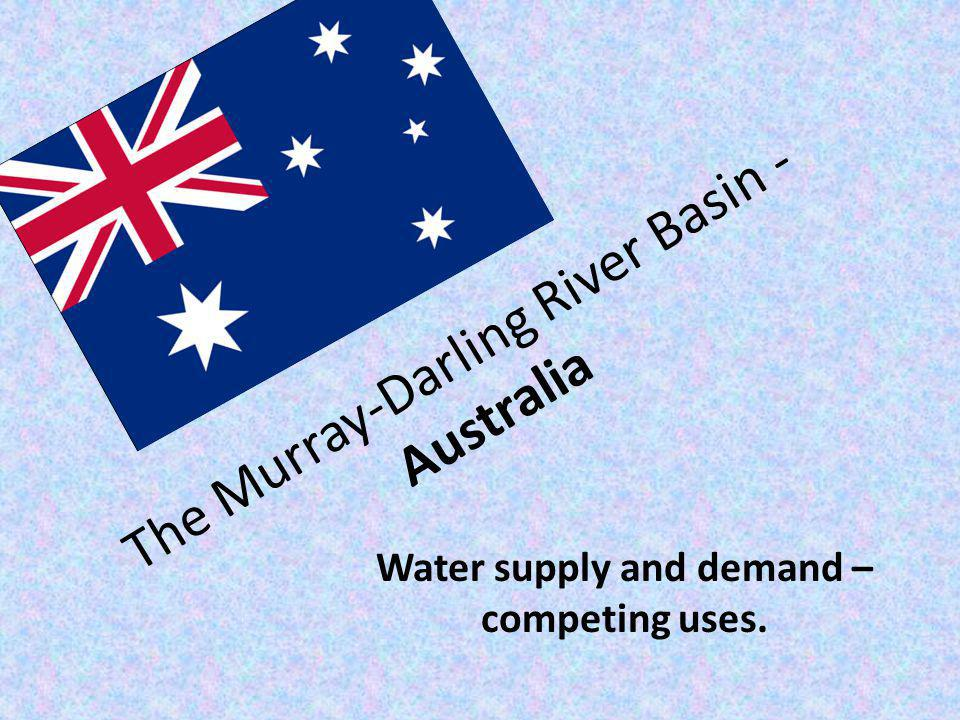 The Murray-Darling River Basin - Australia Water supply and demand – competing uses.
