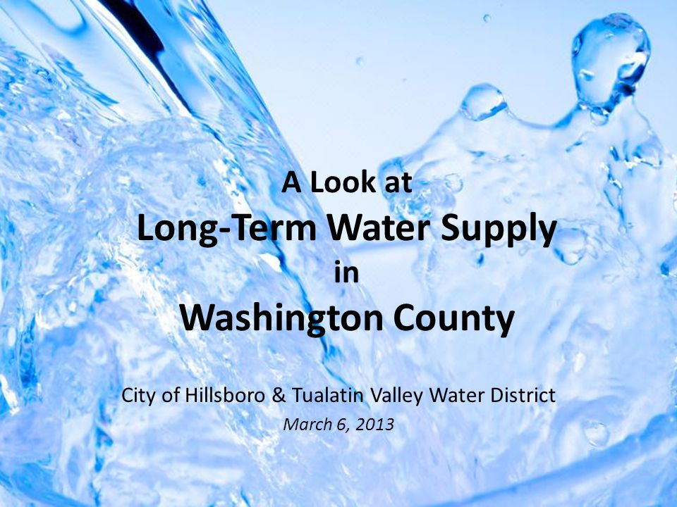 A Look at Long-Term Water Supply in Washington County City of Hillsboro & Tualatin Valley Water District March 6, 2013