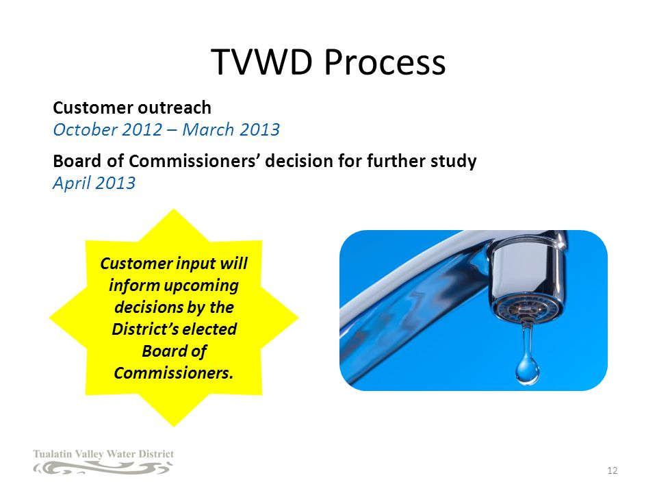 TVWD Process Customer outreach October 2012 – March 2013 Board of Commissioners decision for further study April 2013 12 Customer input will inform upcoming decisions by the Districts elected Board of Commissioners.