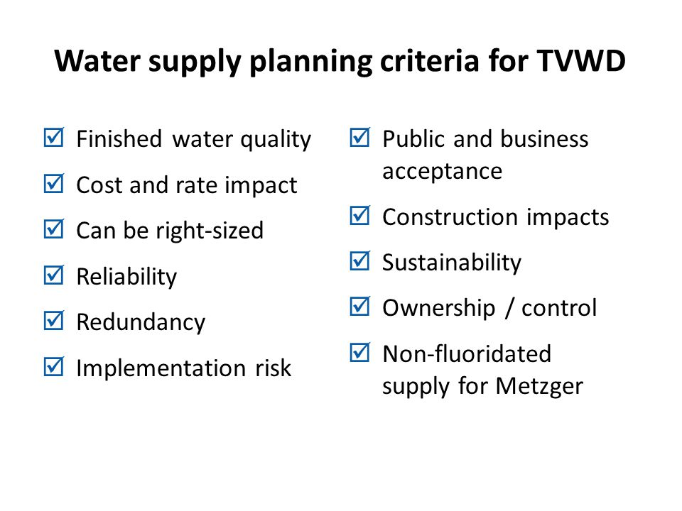 Water supply planning criteria for TVWD Finished water quality Cost and rate impact Can be right-sized Reliability Redundancy Implementation risk Public and business acceptance Construction impacts Sustainability Ownership / control Non-fluoridated supply for Metzger