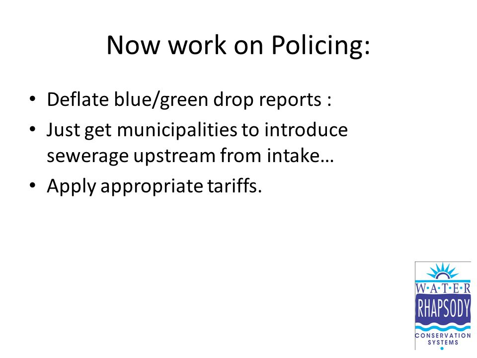 Now work on Policing: Deflate blue/green drop reports : Just get municipalities to introduce sewerage upstream from intake… Apply appropriate tariffs.