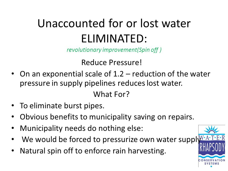 Unaccounted for or lost water ELIMINATED: revolutionary improvement(Spin off ) Reduce Pressure.