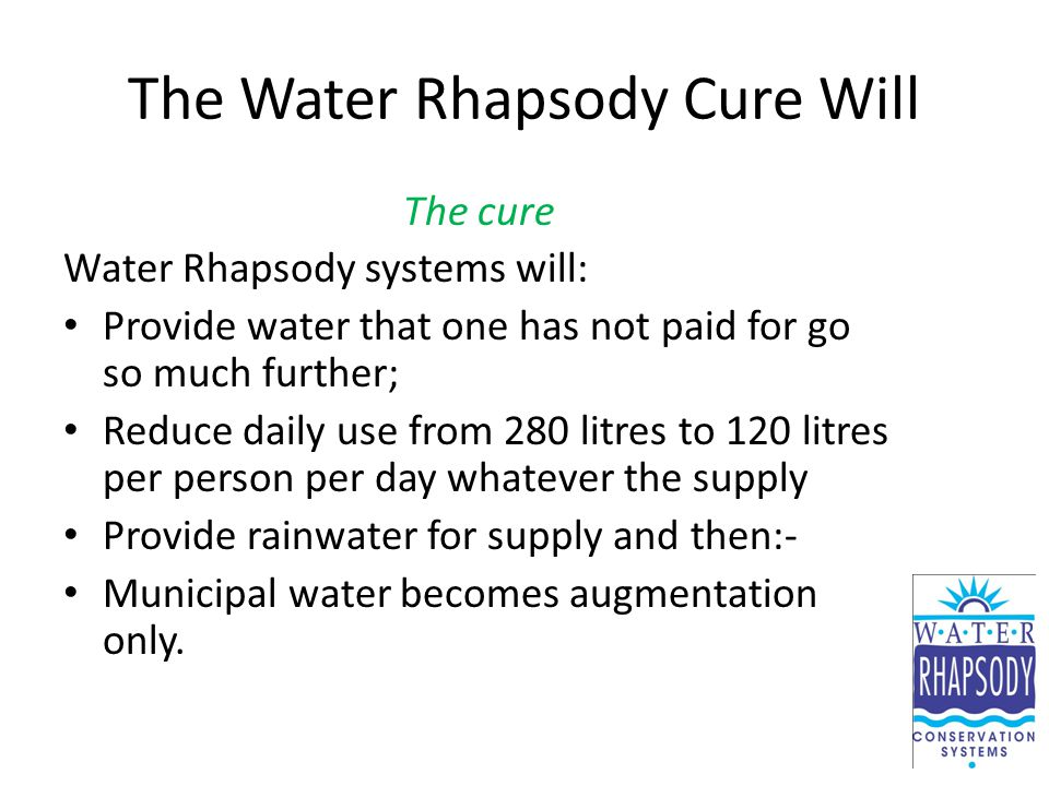 The Water Rhapsody Cure Will The cure Water Rhapsody systems will: Provide water that one has not paid for go so much further; Reduce daily use from 280 litres to 120 litres per person per day whatever the supply Provide rainwater for supply and then:- Municipal water becomes augmentation only.