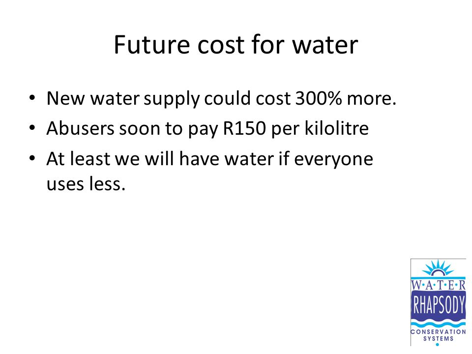Future cost for water New water supply could cost 300% more. Abusers soon to pay R150 per kilolitre At least we will have water if everyone uses less.
