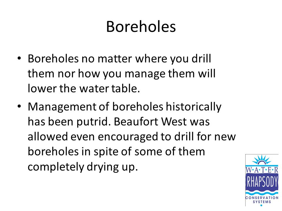 Boreholes Boreholes no matter where you drill them nor how you manage them will lower the water table. Management of boreholes historically has been p