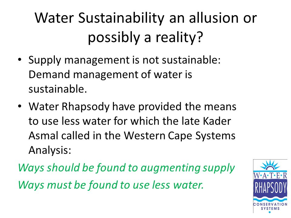 Water Sustainability an allusion or possibly a reality? Supply management is not sustainable: Demand management of water is sustainable. Water Rhapsod