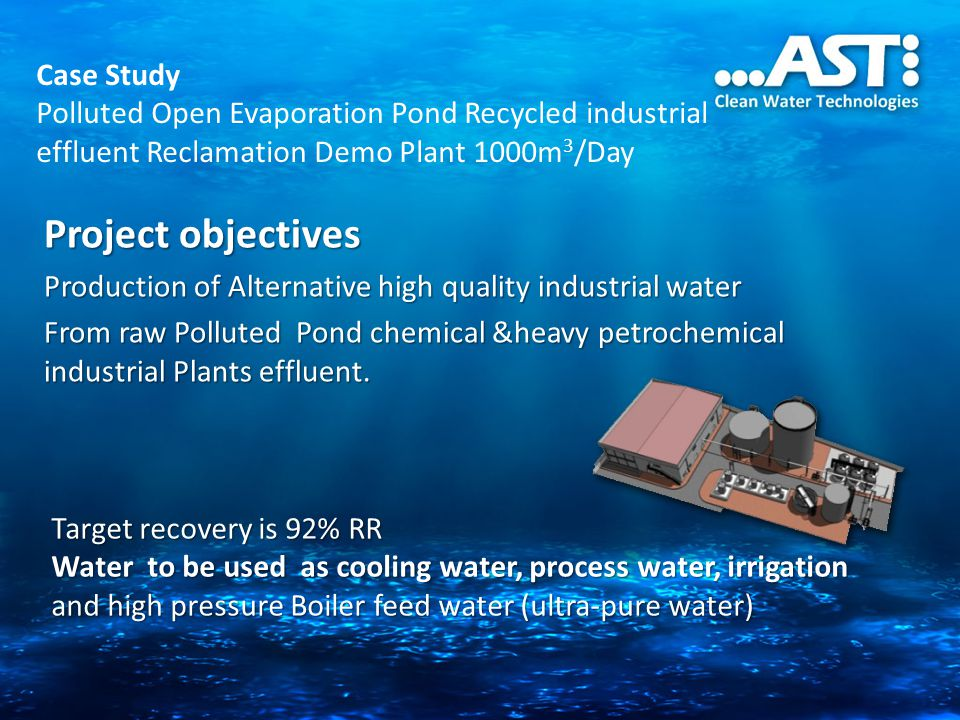 Case Study Polluted Open Evaporation Pond Recycled industrial effluent Reclamation Demo Plant 1000m 3 /Day Project objectives Production of Alternative high quality industrial water From raw Polluted Pond chemical &heavy petrochemical industrial Plants effluent.