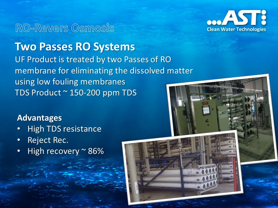 Advantages High TDS resistance High TDS resistance Reject Rec. Reject Rec. High recovery ~ 86% High recovery ~ 86% Two Passes RO Systems UF Product is