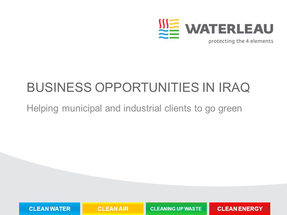 BUSINESS OPPORTUNITIES IN IRAQ Helping municipal and industrial clients to go green CLEAN WATERCLEAN AIR CLEANING UP WASTE CLEAN ENERGY