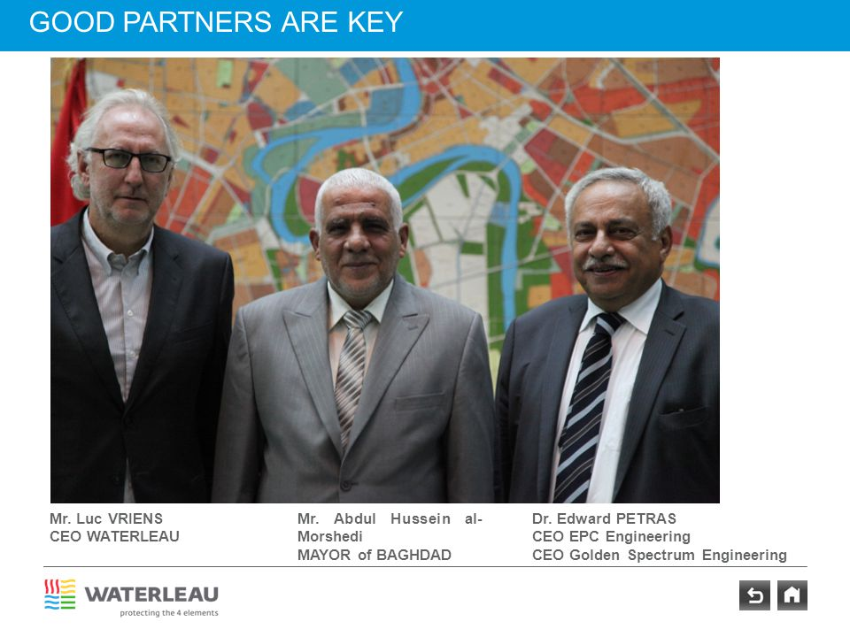 GOOD PARTNERS ARE KEY Mr. Luc VRIENS CEO WATERLEAU Dr. Edward PETRAS CEO EPC Engineering CEO Golden Spectrum Engineering Mr. Abdul Hussein al- Morshed