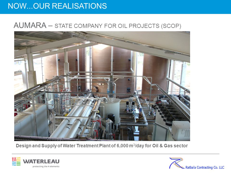 AUMARA – STATE COMPANY FOR OIL PROJECTS (SCOP) Design and Supply of Water Treatment Plant of 6,000 m 3 /day for Oil & Gas sector NOW...OUR REALISATION