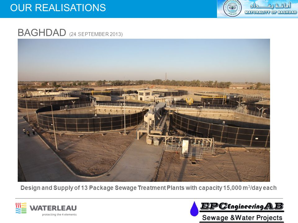 BAGHDAD (24 SEPTEMBER 2013) Design and Supply of 13 Package Sewage Treatment Plants with capacity 15,000 m 3 /day each OUR REALISATIONS