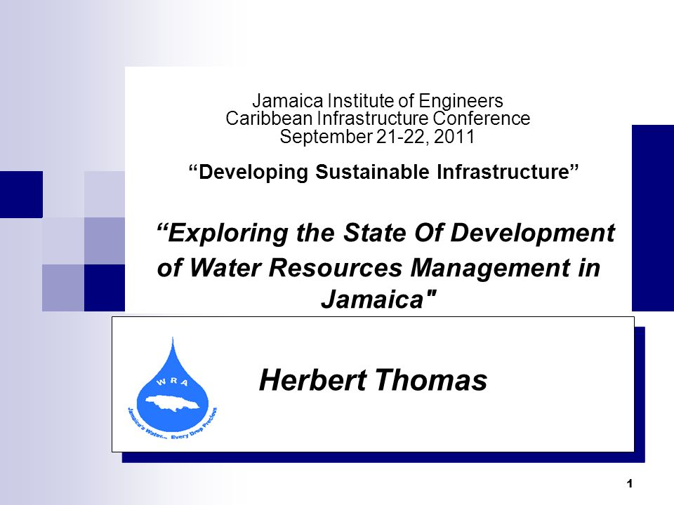 1 Herbert Thomas Jamaica Institute of Engineers Caribbean Infrastructure Conference September 21-22, 2011 Developing Sustainable Infrastructure Exploring the State Of Development of Water Resources Management in Jamaica