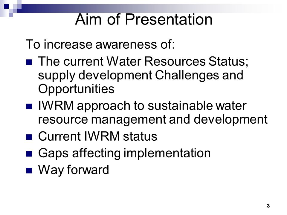 3 To increase awareness of: The current Water Resources Status; supply development Challenges and Opportunities IWRM approach to sustainable water resource management and development Current IWRM status Gaps affecting implementation Way forward Aim of Presentation