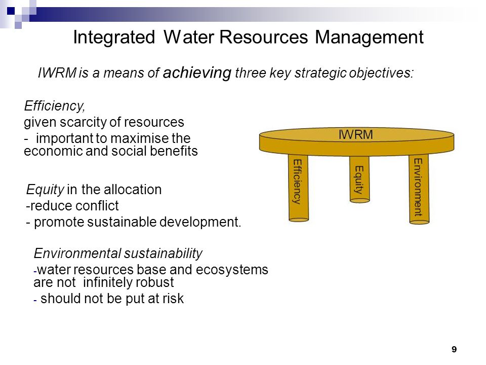 9 Integrated Water Resources Management IWRM is a means of achieving three key strategic objectives: Equity in the allocation -reduce conflict - promote sustainable development.