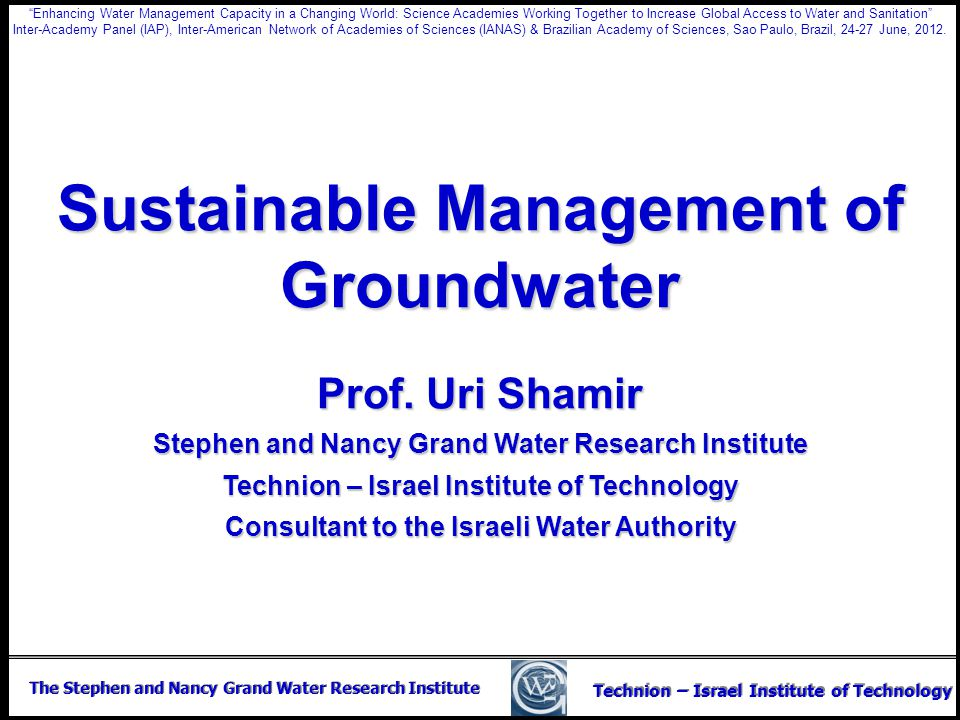 The Stephen and Nancy Grand Water Research Institute Technion – Israel Institute of Technology Sustainable Management of Groundwater Prof. Uri Shamir