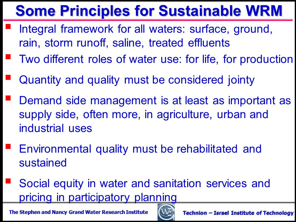 The Stephen and Nancy Grand Water Research Institute Technion – Israel Institute of Technology Some Principles for Sustainable WRM Integral framework
