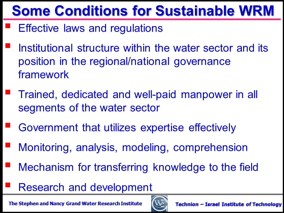 The Stephen and Nancy Grand Water Research Institute Technion – Israel Institute of Technology Some Conditions for Sustainable WRM Effective laws and
