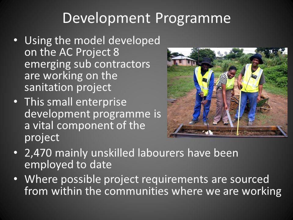 Development Programme Using the model developed on the AC Project 8 emerging sub contractors are working on the sanitation project This small enterprise development programme is a vital component of the project 2,470 mainly unskilled labourers have been employed to date Where possible project requirements are sourced from within the communities where we are working