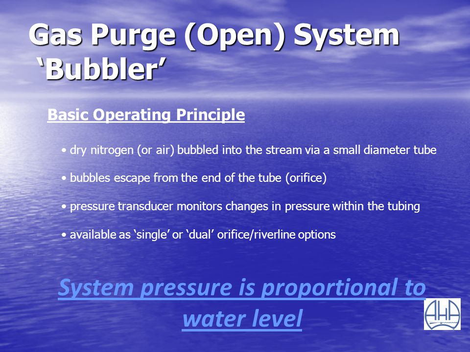 Gas Purge (Open) System Bubbler Basic Operating Principle dry nitrogen (or air) bubbled into the stream via a small diameter tube bubbles escape from