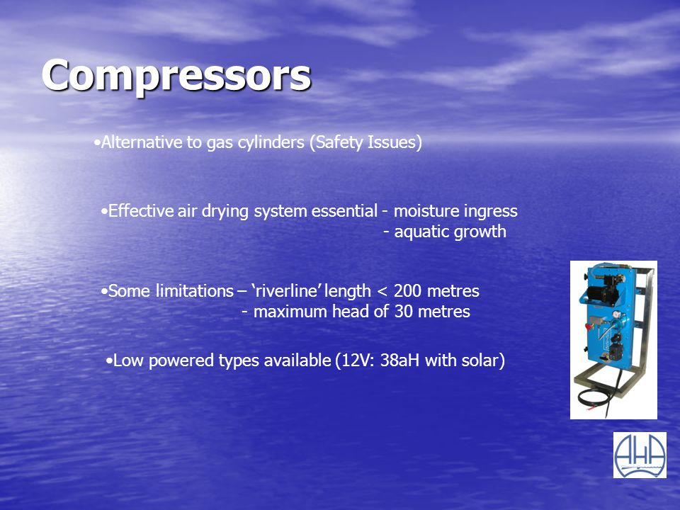 Compressors Alternative to gas cylinders (Safety Issues) Effective air drying system essential - moisture ingress - aquatic growth Some limitations –
