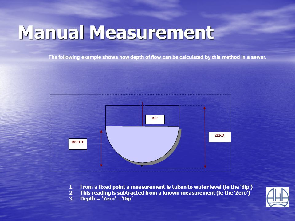 Manual Measurement ZERO DIP DEPTH The following example shows how depth of flow can be calculated by this method in a sewer. 1.From a fixed point a me