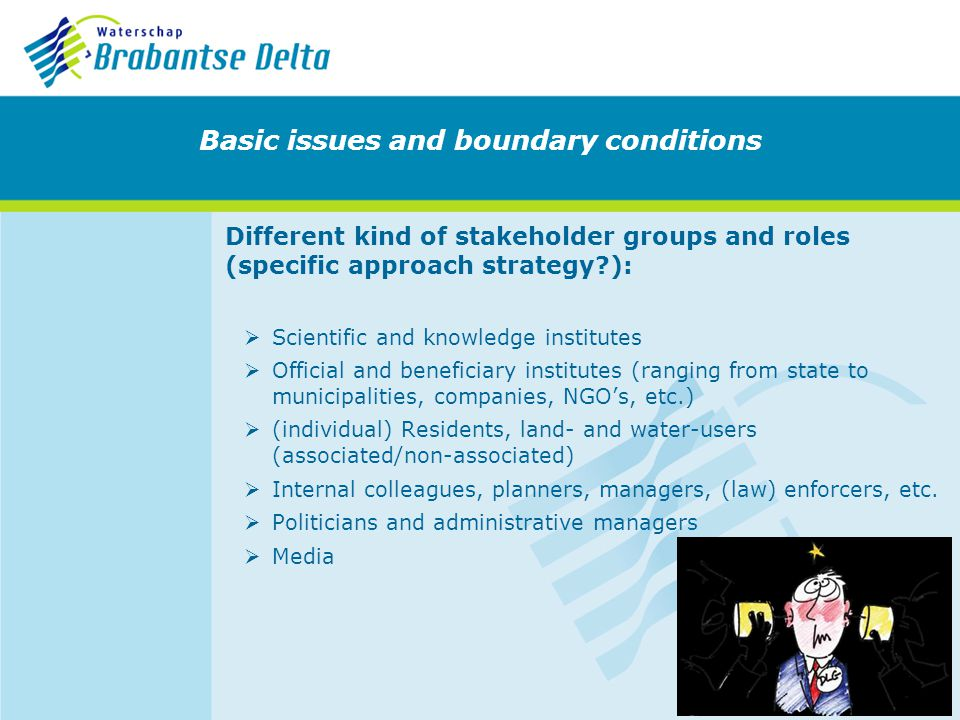 Different kind of stakeholder groups and roles (specific approach strategy?): Scientific and knowledge institutes Official and beneficiary institutes (ranging from state to municipalities, companies, NGOs, etc.) (individual) Residents, land- and water-users (associated/non-associated) Internal colleagues, planners, managers, (law) enforcers, etc.