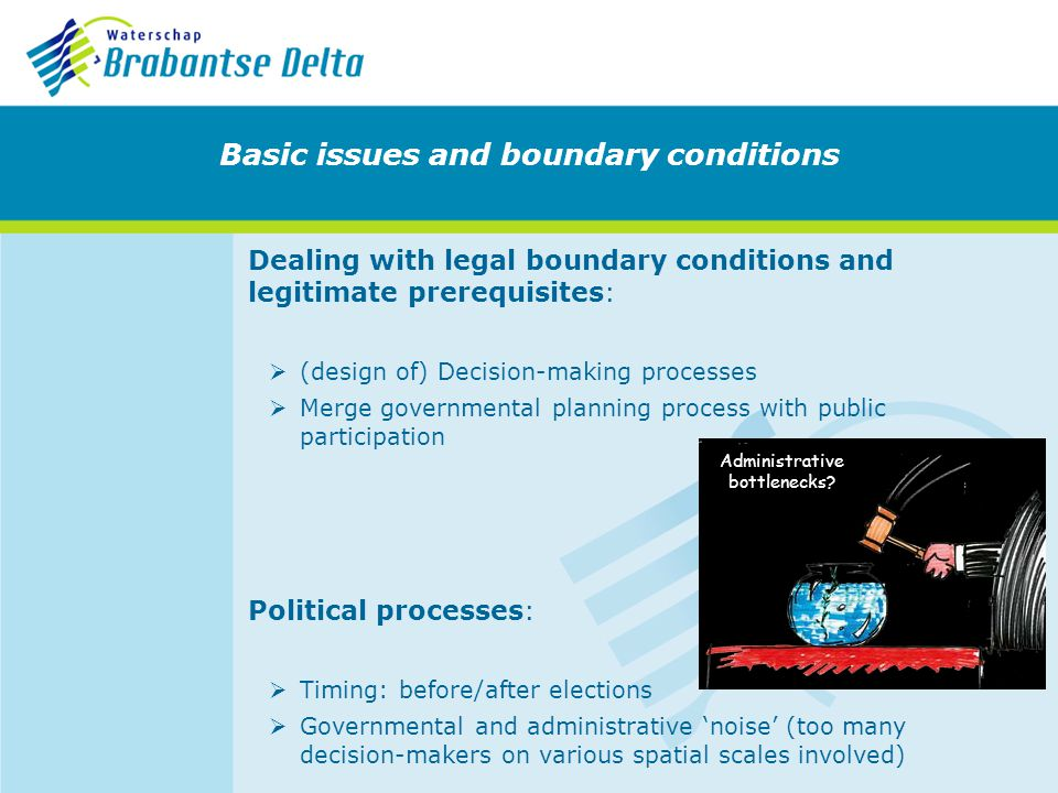 Dealing with legal boundary conditions and legitimate prerequisites: (design of) Decision-making processes Merge governmental planning process with public participation Basic issues and boundary conditions Political processes: Timing: before/after elections Governmental and administrative noise (too many decision-makers on various spatial scales involved) Administrative bottlenecks?