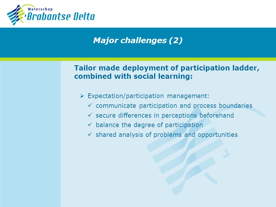 Tailor made deployment of participation ladder, combined with social learning: Expectation/participation management: communicate participation and process boundaries secure differences in perceptions beforehand balance the degree of participation shared analysis of problems and opportunities Major challenges (2)