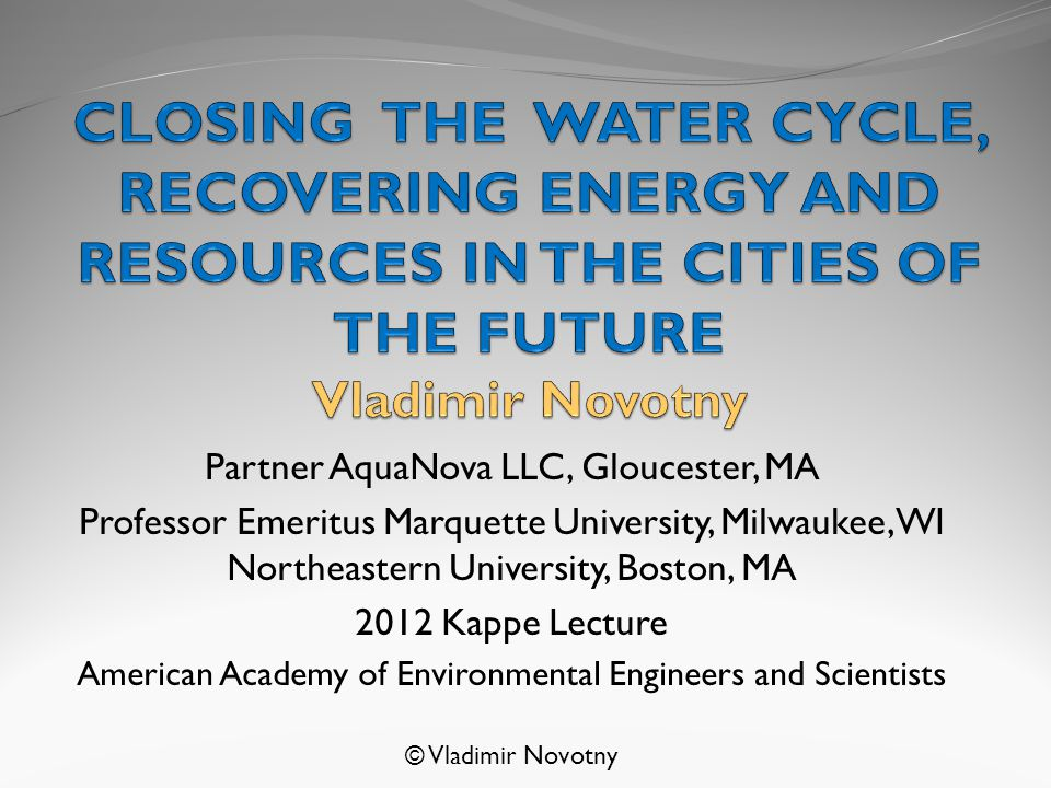Partner AquaNova LLC, Gloucester, MA Professor Emeritus Marquette University, Milwaukee, WI Northeastern University, Boston, MA 2012 Kappe Lecture American Academy of Environmental Engineers and Scientists © Vladimir Novotny