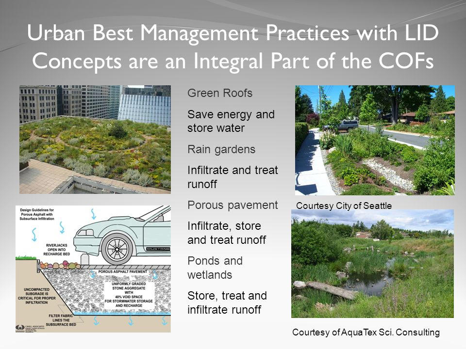 Urban Best Management Practices with LID Concepts are an Integral Part of the COFs Green Roofs Save energy and store water Rain gardens Infiltrate and treat runoff Porous pavement Infiltrate, store and treat runoff Ponds and wetlands Store, treat and infiltrate runoff Courtesy City of Seattle Courtesy of AquaTex Sci.