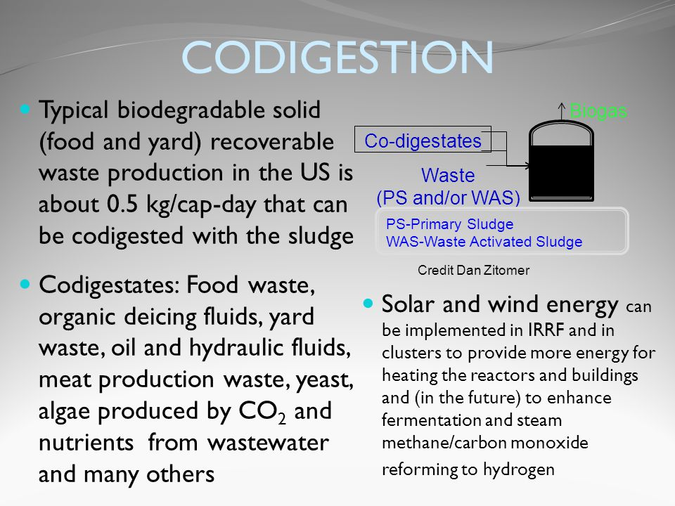 CODIGESTION Typical biodegradable solid (food and yard) recoverable waste production in the US is about 0.5 kg/cap-day that can be codigested with the sludge Codigestates: Food waste, organic deicing fluids, yard waste, oil and hydraulic fluids, meat production waste, yeast, algae produced by CO 2 and nutrients from wastewater and many others Solar and wind energy can be implemented in IRRF and in clusters to provide more energy for heating the reactors and buildings and (in the future) to enhance fermentation and steam methane/carbon monoxide reforming to hydrogen Waste (PS and/or WAS) Co-digestates Biogas PS-Primary Sludge WAS-Waste Activated Sludge Credit Dan Zitomer