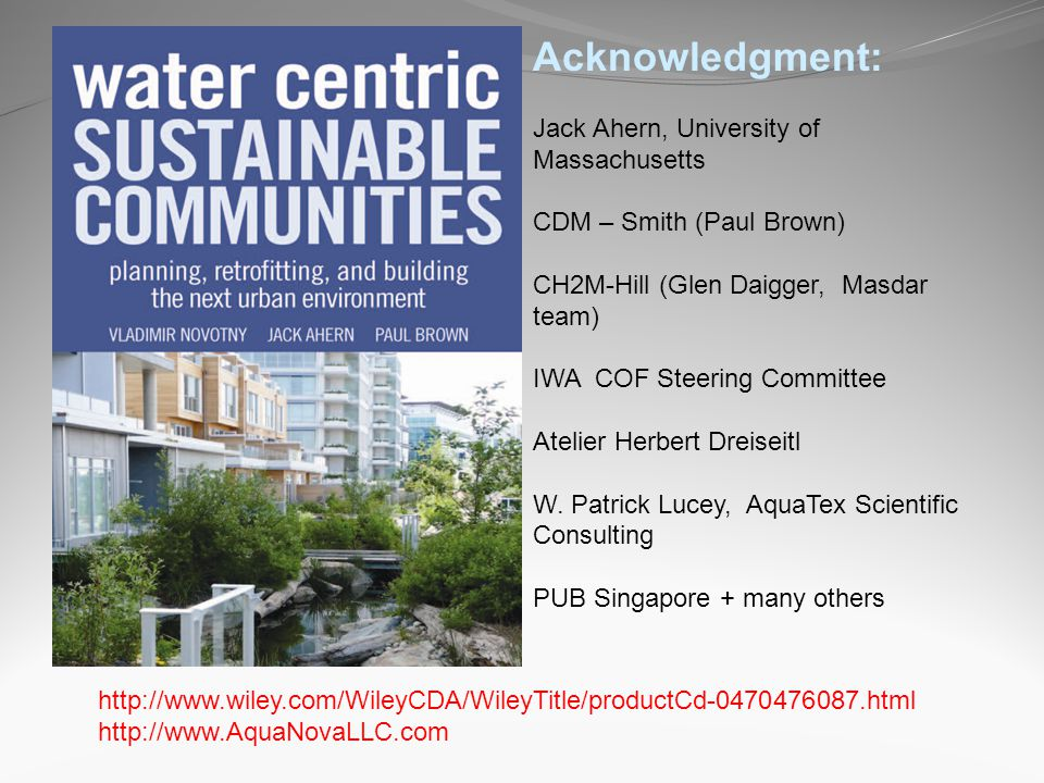 http://www.wiley.com/WileyCDA/WileyTitle/productCd-0470476087.html http://www.AquaNovaLLC.com Acknowledgment: Jack Ahern, University of Massachusetts CDM – Smith (Paul Brown) CH2M-Hill (Glen Daigger, Masdar team) IWA COF Steering Committee Atelier Herbert Dreiseitl W.